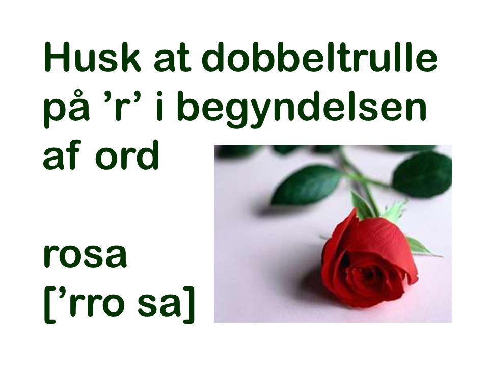 Husk at dobbeltrulle på 'r' i begyndelsen af ord rosa ['rro sa]